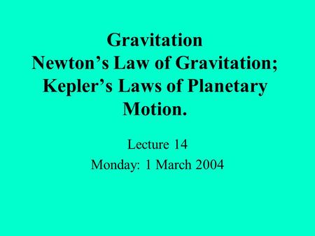 Gravitation Newton's Law of Gravitation; Kepler's Laws of Planetary Motion. Lecture 14 Monday: 1 March 2004.