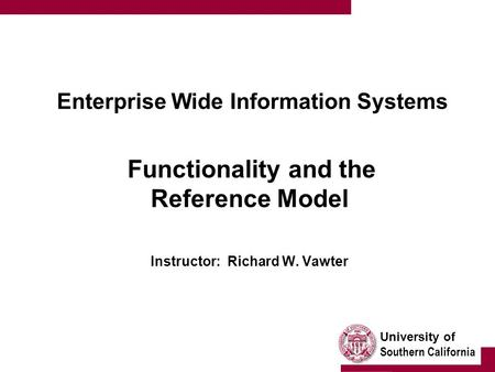 University of Southern California Enterprise Wide Information Systems Functionality and the Reference Model Instructor: Richard W. Vawter.