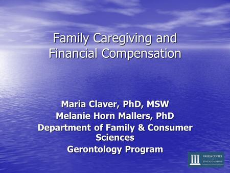 Family Caregiving and Financial Compensation Maria Claver, PhD, MSW Melanie Horn Mallers, PhD Department of Family & Consumer Sciences Gerontology Program.