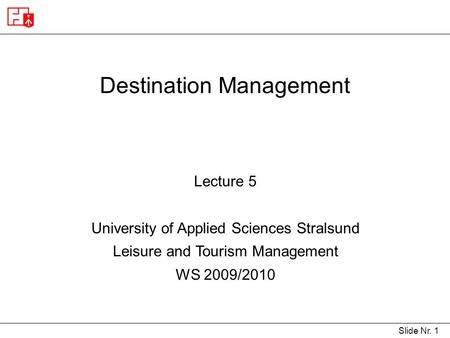 Slide Nr. 1 Destination Management Lecture 5 University of Applied Sciences Stralsund Leisure and Tourism Management WS 2009/2010.