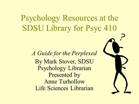 Psychology Resources at the SDSU Library for Psyc 410 A Guide for the Perplexed By Mark Stover, SDSU Psychology Librarian Presented by Anne Turhollow Life.