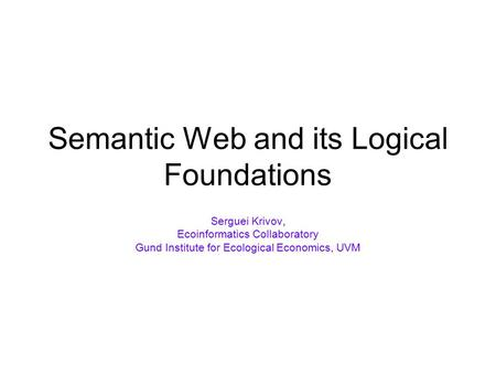 Semantic Web and its Logical Foundations Serguei Krivov, Ecoinformatics Collaboratory Gund Institute for Ecological Economics, UVM.