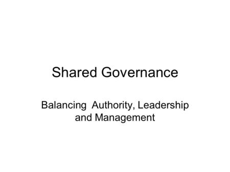 Shared Governance Balancing Authority, Leadership and Management.