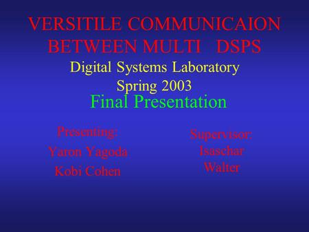 Presenting: Yaron Yagoda Kobi Cohen VERSITILE COMMUNICAION BETWEEN MULTI DSPS Digital Systems Laboratory Spring 2003 Supervisor: Isaschar Walter Final.
