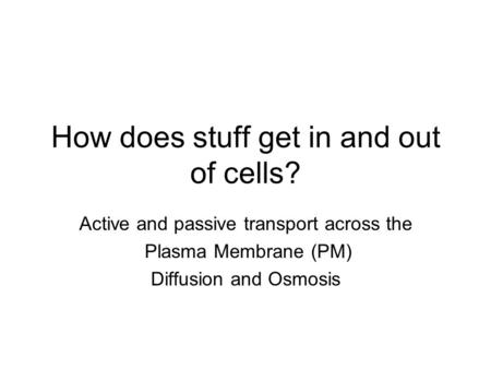 How does stuff get in and out of cells? Active and passive transport across the Plasma Membrane (PM) Diffusion and Osmosis.