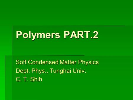 Polymers PART.2 Soft Condensed Matter Physics Dept. Phys., Tunghai Univ. C. T. Shih.