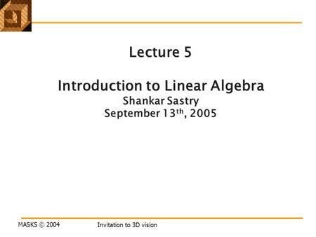 MASKS © 2004 Invitation to 3D vision Lecture 5 Introduction to Linear Algebra Shankar Sastry September 13 th, 2005.