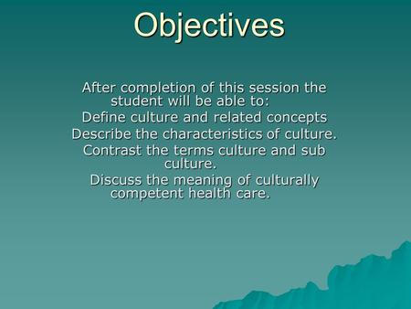 Objectives After completion of this session the student will be able to: Define culture and related concepts Describe the characteristics of culture. Contrast.