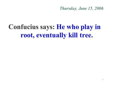 1 Thursday, June 15, 2006 Confucius says: He who play in root, eventually kill tree.