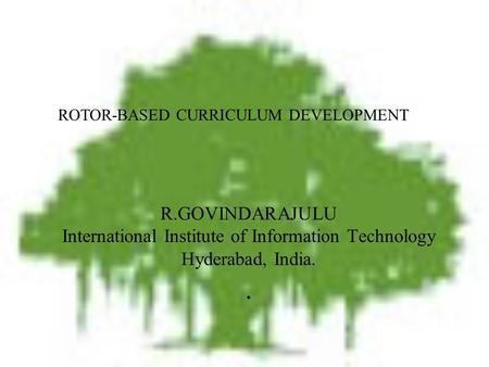 R.GOVINDARAJULU International Institute of Information Technology Hyderabad, India.. ROTOR-BASED CURRICULUM DEVELOPMENT.