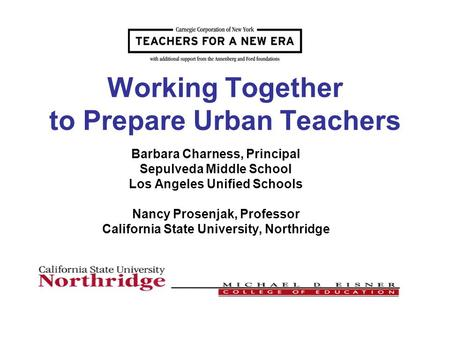 Working Together to Prepare Urban Teachers Barbara Charness, Principal Sepulveda Middle School Los Angeles Unified Schools Nancy Prosenjak, Professor California.