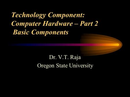 Technology Component: Computer Hardware – Part 2 Basic Components Dr. V.T. Raja Oregon State University.
