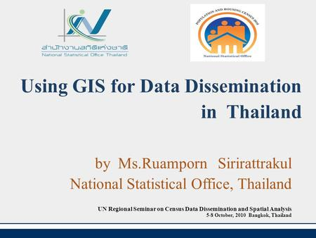 Using GIS for Data Dissemination in Thailand by Ms.Ruamporn Sirirattrakul National Statistical Office, Thailand UN Regional Seminar on Census Data Dissemination.