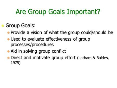 Are Group Goals Important? Group Goals: Group Goals: Provide a vision of what the group could/should be Provide a vision of what the group could/should.