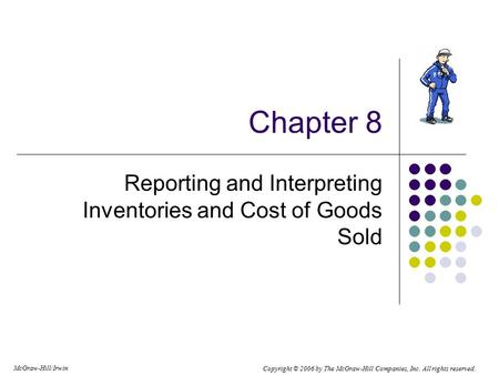 Copyright © 2006 by The McGraw-Hill Companies, Inc. All rights reserved. McGraw-Hill/Irwin Chapter 8 Reporting and Interpreting Inventories and Cost of.
