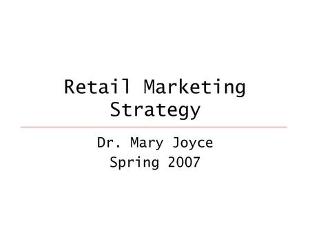 Retail Marketing Strategy Dr. Mary Joyce Spring 2007.