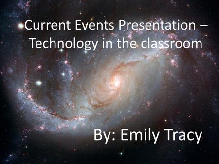 Current Events Presentation – Technology in the classroom By: Emily Tracy.