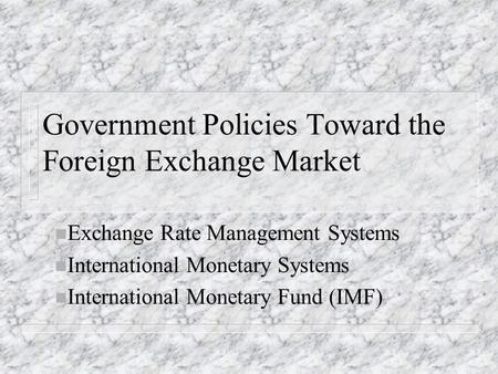 Government Policies Toward the Foreign Exchange Market n Exchange Rate Management Systems n International Monetary Systems n International Monetary Fund.