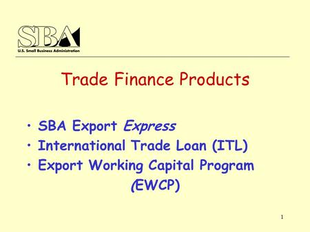 1 Trade Finance Products SBA Export Express International Trade Loan (ITL) Export Working Capital Program (EWCP)