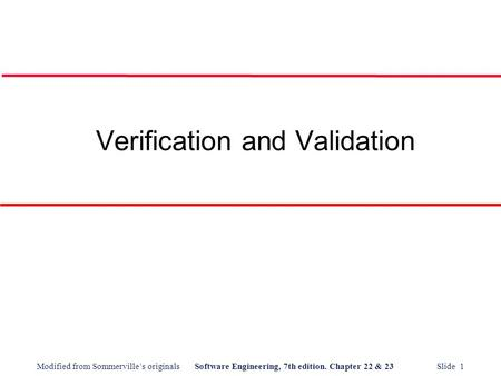 Modified from Sommerville's originalsSoftware Engineering, 7th edition. Chapter 22 & 23 Slide 1 Verification and Validation.