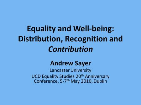<strong>Equality</strong> and Well-being: Distribution, Recognition and Contribution Andrew Sayer Lancaster University UCD <strong>Equality</strong> Studies 20 th Anniversary Conference,