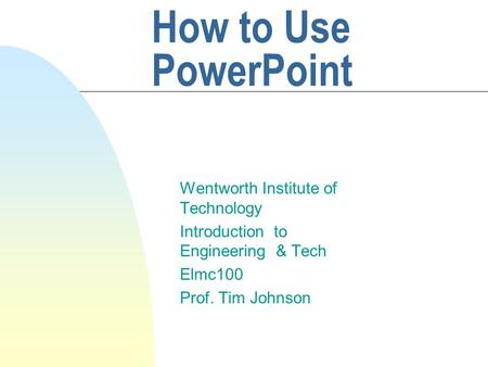 How to Use PowerPoint Wentworth Institute of Technology Introduction to Engineering & Tech Elmc100 Prof. Tim Johnson.