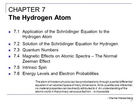 1 7.1Application of the Schrödinger Equation to the Hydrogen Atom 7.2Solution of the Schrödinger Equation for Hydrogen 7.3Quantum Numbers 7.4Magnetic Effects.