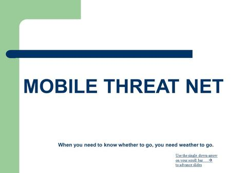 MOBILE THREAT NET When you need to know whether to go, you need weather to go. Use the single down-arrow on your scroll bar  to advance slides.