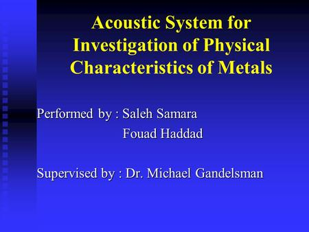 Acoustic System for Investigation of Physical Characteristics of Metals Performed by : Saleh Samara Fouad Haddad Fouad Haddad Supervised by : Dr. Michael.