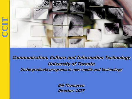 Communication, Culture and Information Technology University of Toronto Undergraduate programs in new media and technology Bill Thompson Director: CCIT.