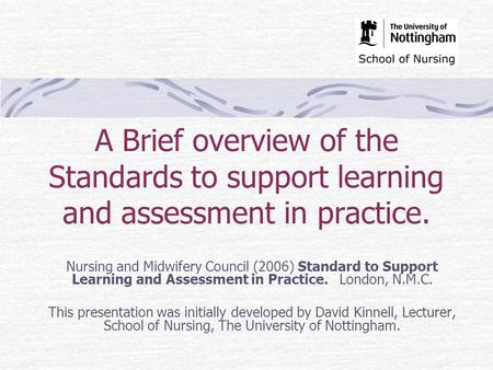 A Brief overview of the Standards to support learning and assessment in practice. Nursing and Midwifery Council (2006) Standard to Support Learning and.