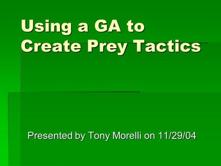 Using a GA to Create Prey Tactics Presented by Tony Morelli on 11/29/04.