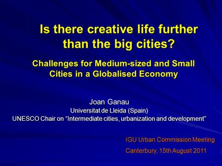 "Is there creative life further than the big cities? Joan Ganau Universitat de Lleida (Spain) UNESCO Chair on ""Intermediate cities, urbanization and development"""
