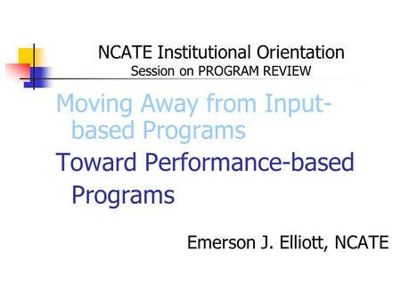 NCATE Institutional Orientation Session on PROGRAM REVIEW Moving Away from Input- based Programs Toward Performance-based Programs Emerson J. Elliott,