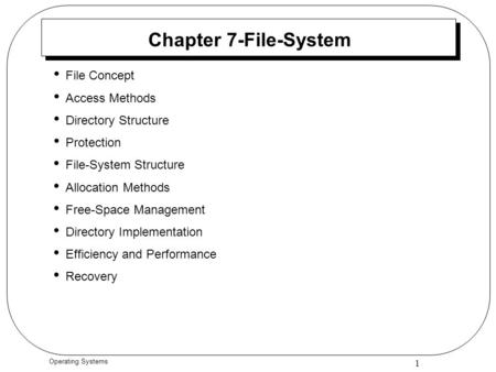1 Operating Systems Chapter 7-File-System File Concept Access Methods Directory Structure Protection File-System Structure Allocation Methods Free-Space.