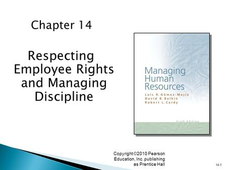 14-1 Copyright ©2010 Pearson Education, Inc. publishing as Prentice Hall Respecting Employee Rights and Managing Discipline Chapter 14.