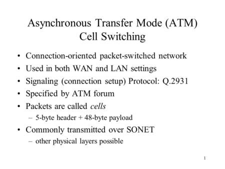 1 Asynchronous Transfer Mode (ATM) Cell Switching Connection-oriented packet-switched network Used in both WAN and LAN settings Signaling (connection setup)
