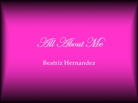 All About Me Beatriz Hernandez All About Me Bibliography Interests Favorite Music & Movies.