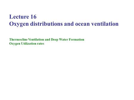 Lecture 16 Oxygen distributions and ocean ventilation Thermocline Ventilation and Deep Water Formation Oxygen Utilization rates.