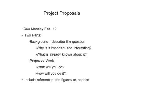 Project Proposals Due Monday Feb. 12 Two Parts: Background—describe the question Why is it important and interesting? What is already known about it? Proposed.