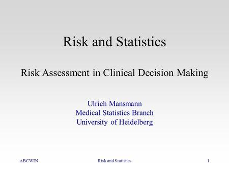 ABCWINRisk and Statistics1 Risk and Statistics Risk Assessment in Clinical Decision Making Ulrich Mansmann Medical Statistics Branch University of Heidelberg.