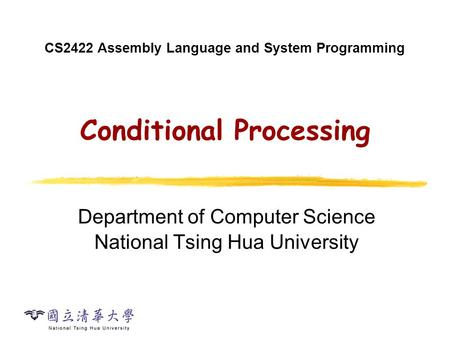 CS2422 Assembly Language and System Programming Conditional Processing Department of Computer Science National Tsing Hua University.