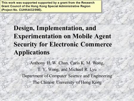 Design, Implementation, and Experimentation on Mobile Agent Security for Electronic Commerce Applications Anthony H. W. Chan, Caris K. M. Wong, T. Y. Wong,
