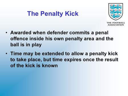 The Penalty Kick Awarded when defender commits a penal offence inside his own penalty area and the ball is in play Time may be extended to allow a penalty.