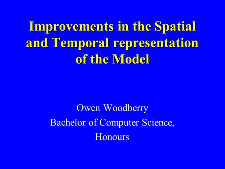 Improvements in the Spatial and Temporal representation of the Model Owen Woodberry Bachelor of Computer Science, Honours.