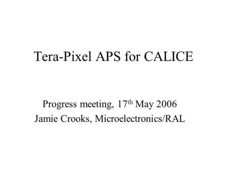 Tera-Pixel APS for CALICE Progress meeting, 17 th May 2006 Jamie Crooks, Microelectronics/RAL.