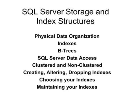 SQL Server Storage and Index Structures Physical Data Organization Indexes B-Trees SQL Server Data Access Clustered and Non-Clustered Creating, Altering,