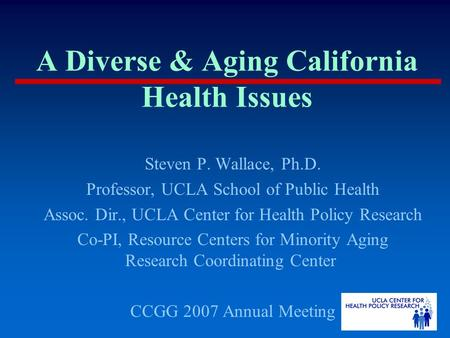 A Diverse & Aging California Health Issues Steven P. Wallace, Ph.D. Professor, UCLA School of Public Health Assoc. Dir., UCLA Center for Health Policy.