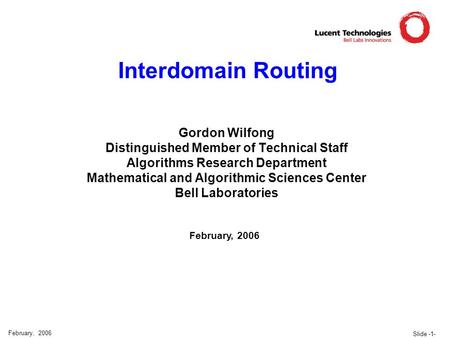 Slide -1- February, 2006 Interdomain Routing Gordon Wilfong Distinguished Member of Technical Staff Algorithms Research Department Mathematical and Algorithmic.