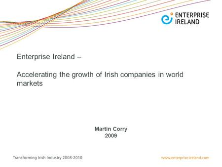 Enterprise Ireland – Accelerating the growth of Irish companies in world markets Martin Corry 2009.